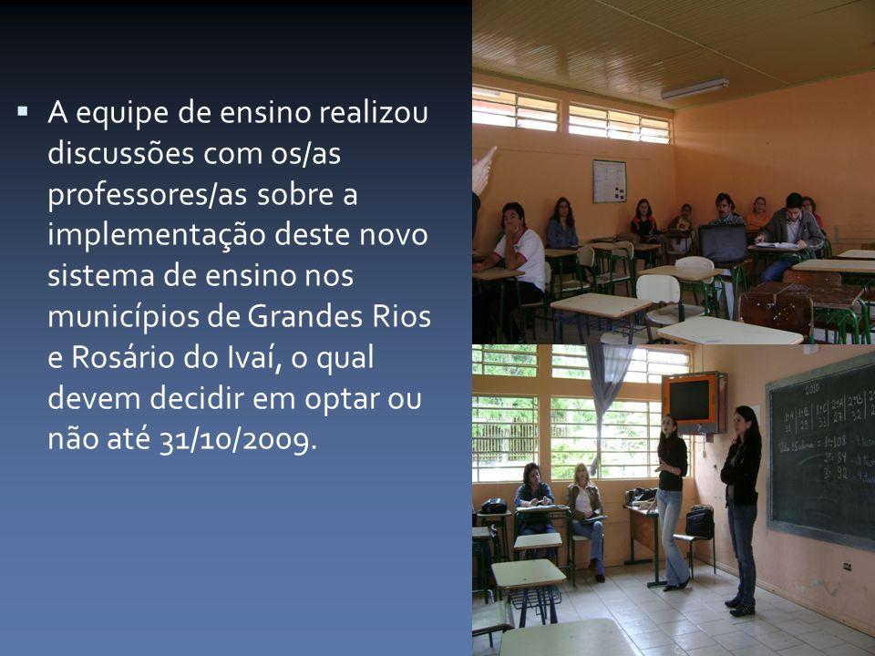 A equipe de ensino realizou discussões com os/as professores/as sobre a implementação deste novo sistema de ensino nos municípios de Grandes Rios e Rosário do Ivaí, o qual devem decidir em optar ou não até 31/10/2009.