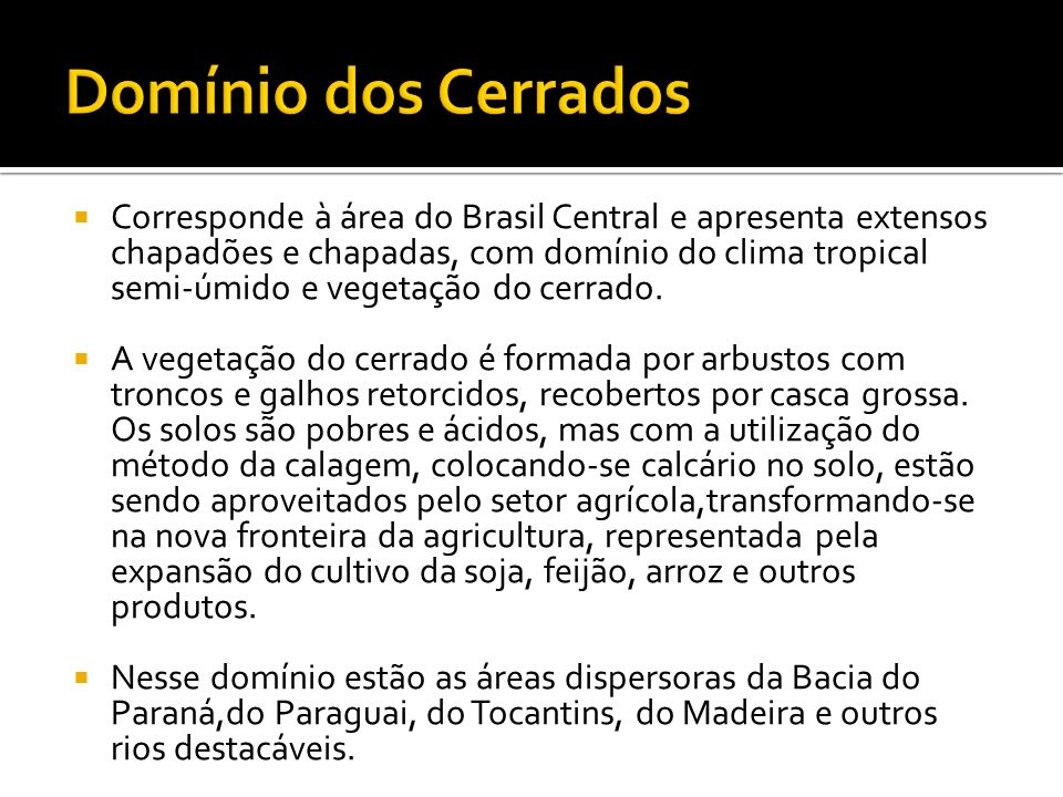 Corresponde à área do Brasil Central e apresenta extensos chapadões e chapadas, com domínio do clima tropical semi-úmido e vegetação do cerrado. A veg