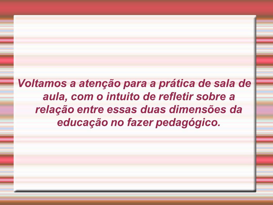 Voltamos a atenção para a prática de sala de aula, com o intuito de refletir sobre a relação entre essas duas dimensões da educação no fazer pedagógic