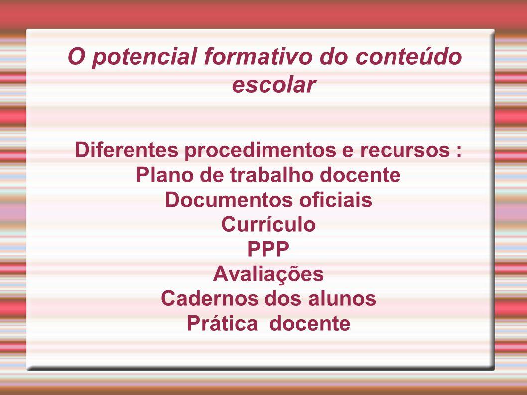 O potencial formativo do conteúdo escolar Diferentes procedimentos e recursos : Plano de trabalho docente Documentos oficiais Currículo PPP Avaliações