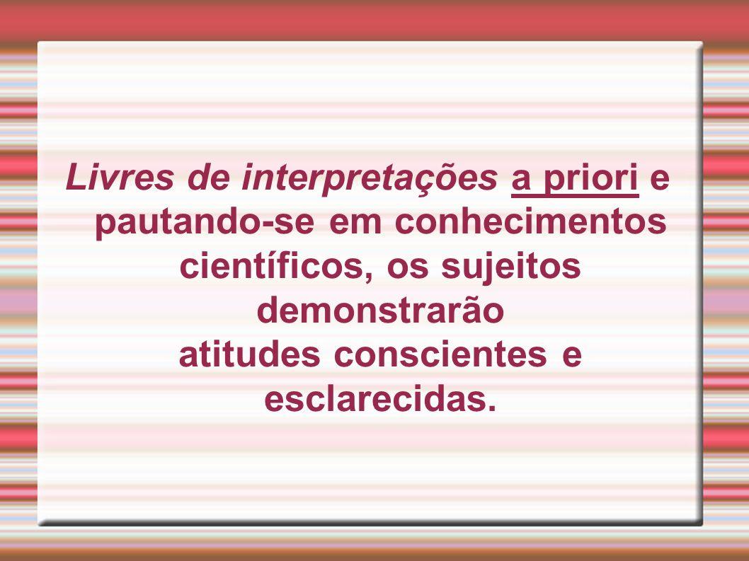 Livres de interpretações a priori e pautando-se em conhecimentos científicos, os sujeitos demonstrarão atitudes conscientes e esclarecidas.