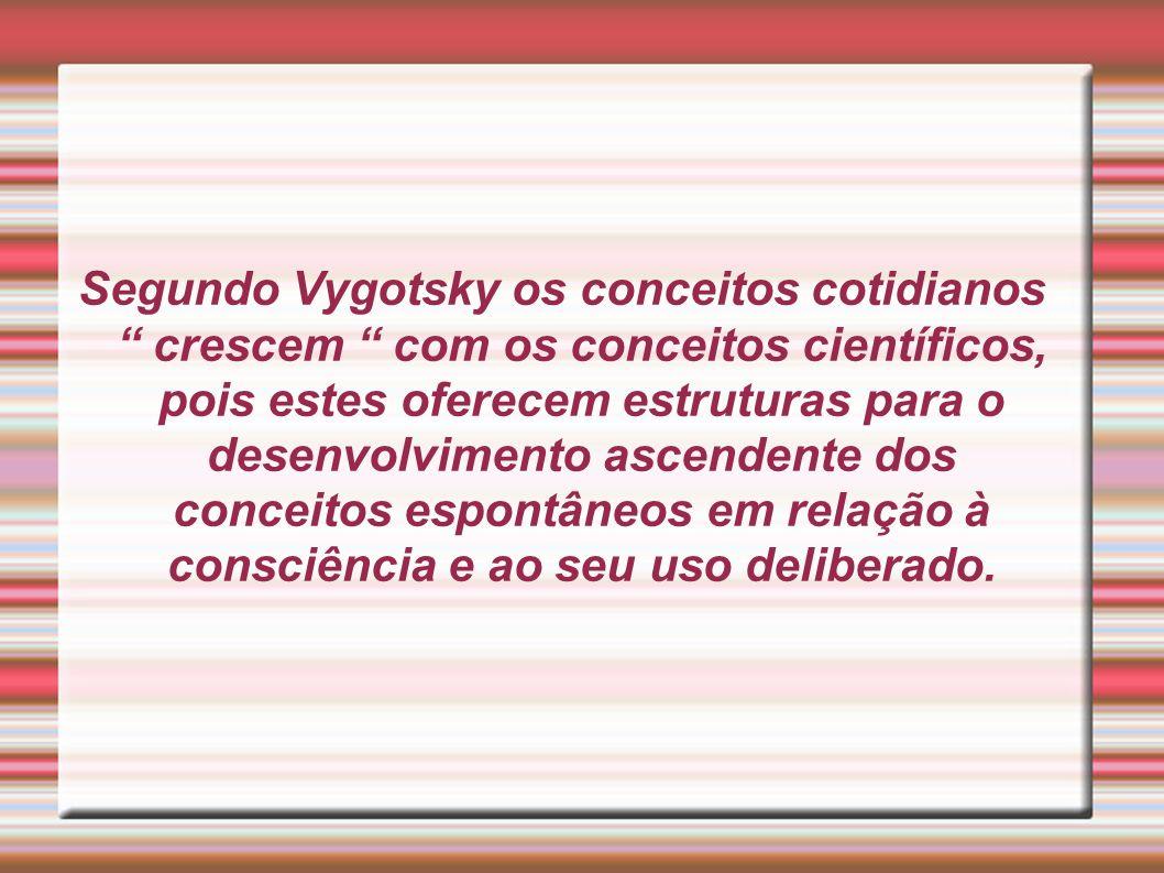 Segundo Vygotsky os conceitos cotidianos crescem com os conceitos científicos, pois estes oferecem estruturas para o desenvolvimento ascendente dos co