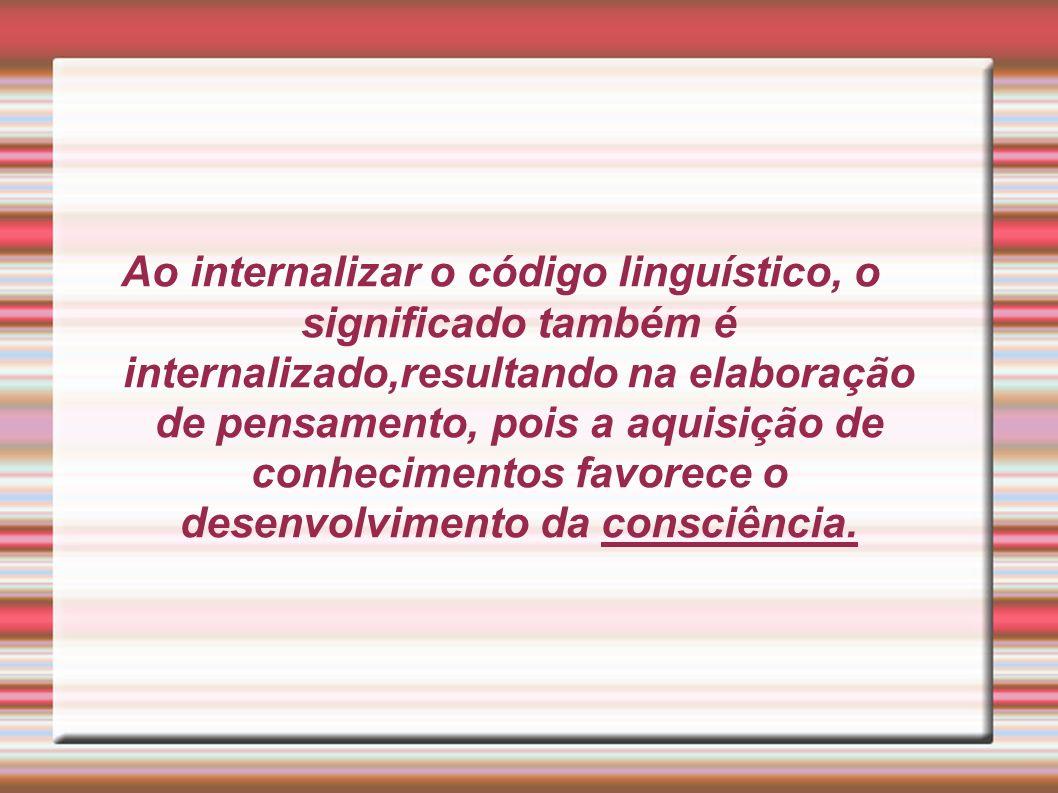 Ao internalizar o código linguístico, o significado também é internalizado,resultando na elaboração de pensamento, pois a aquisição de conhecimentos f