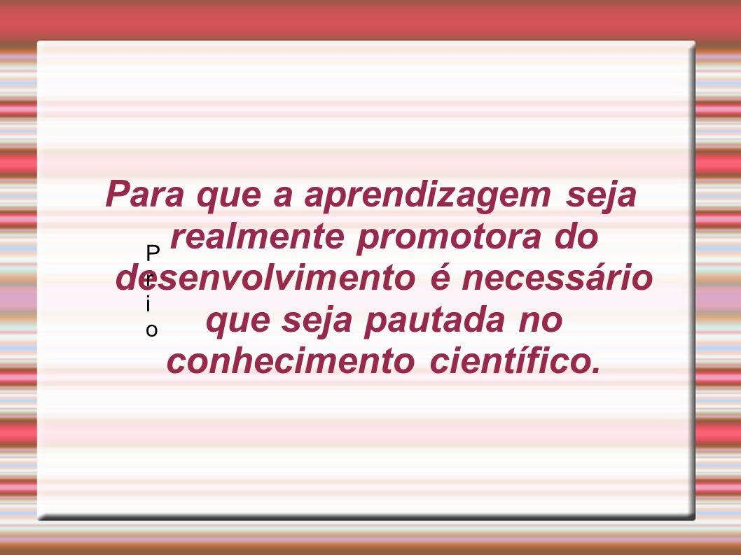 Para que a aprendizagem seja realmente promotora do desenvolvimento é necessário que seja pautada no conhecimento científico. PrioPrio