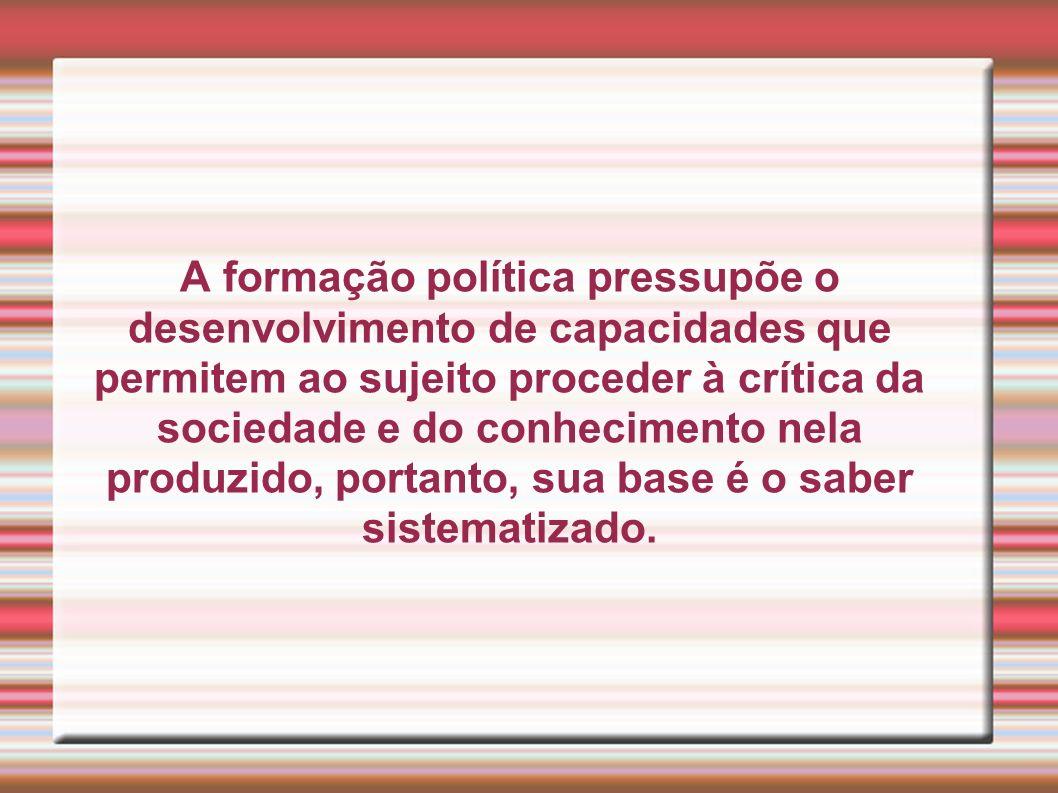 A formação política pressupõe o desenvolvimento de capacidades que permitem ao sujeito proceder à crítica da sociedade e do conhecimento nela produzid