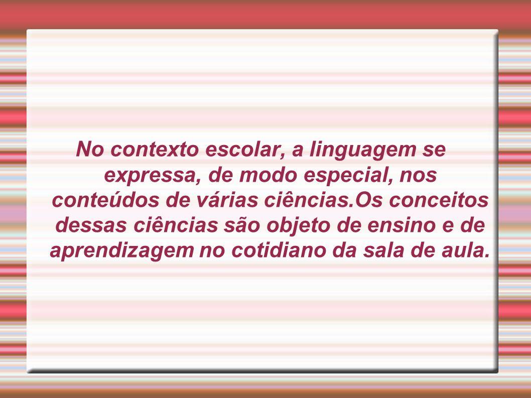 No contexto escolar, a linguagem se expressa, de modo especial, nos conteúdos de várias ciências.Os conceitos dessas ciências são objeto de ensino e d