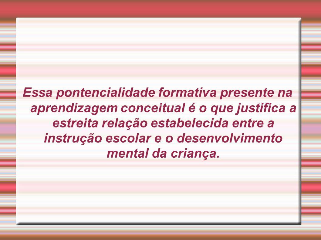 Essa pontencialidade formativa presente na aprendizagem conceitual é o que justifica a estreita relação estabelecida entre a instrução escolar e o des