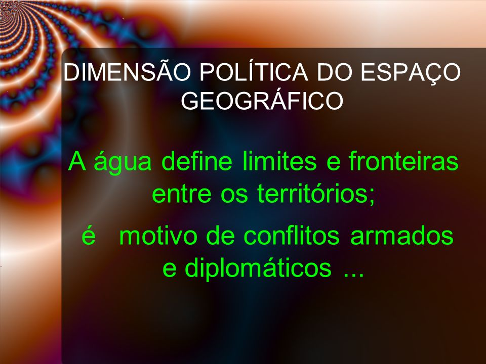 DIMENSÃO POLÍTICA DO ESPAÇO GEOGRÁFICO A água define limites e fronteiras entre os territórios; é motivo de conflitos armados e diplomáticos...