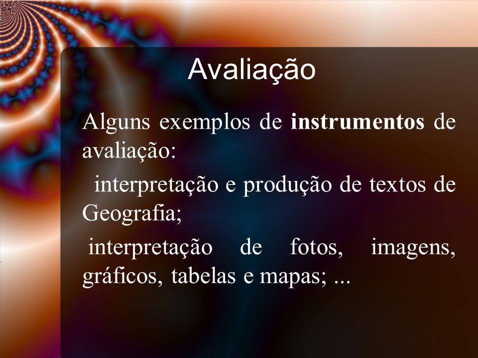 Avaliação Alguns exemplos de instrumentos de avaliação: interpretação e produção de textos de Geografia; interpretação de fotos, imagens, gráficos, tabelas e mapas;...