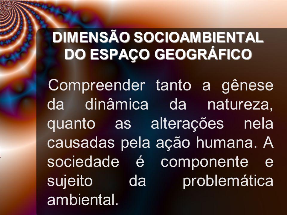 DIMENSÃO SOCIOAMBIENTAL DO ESPAÇO GEOGRÁFICO Compreender tanto a gênese da dinâmica da natureza, quanto as alterações nela causadas pela ação humana.