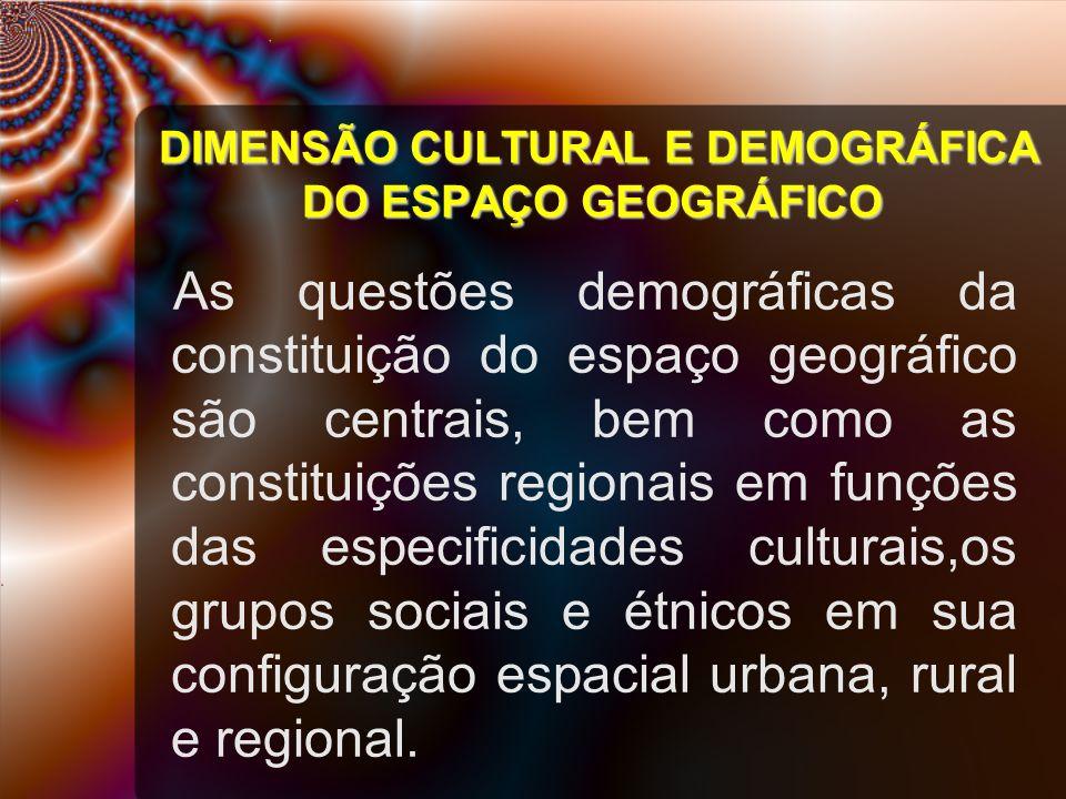 DIMENSÃO CULTURAL E DEMOGRÁFICA DO ESPAÇO GEOGRÁFICO As questões demográficas da constituição do espaço geográfico são centrais, bem como as constituições regionais em funções das especificidades culturais,os grupos sociais e étnicos em sua configuração espacial urbana, rural e regional.