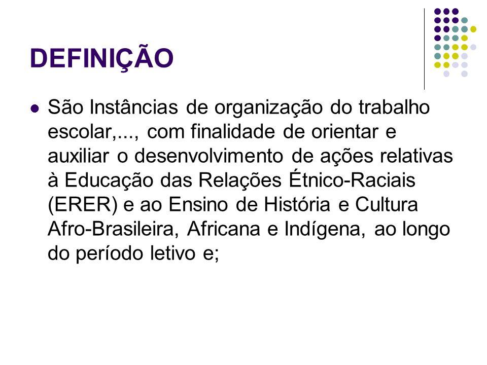 DEFINIÇÃO São Instâncias de organização do trabalho escolar,..., com finalidade de orientar e auxiliar o desenvolvimento de ações relativas à Educação das Relações Étnico-Raciais (ERER) e ao Ensino de História e Cultura Afro-Brasileira, Africana e Indígena, ao longo do período letivo e;