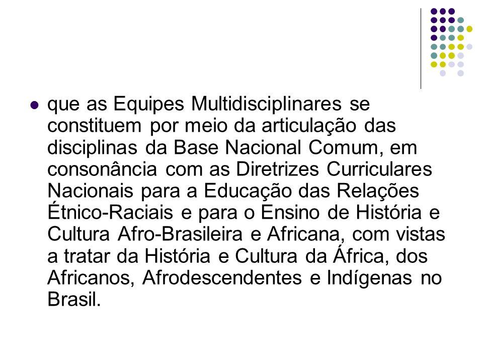 que as Equipes Multidisciplinares se constituem por meio da articulação das disciplinas da Base Nacional Comum, em consonância com as Diretrizes Curriculares Nacionais para a Educação das Relações Étnico-Raciais e para o Ensino de História e Cultura Afro-Brasileira e Africana, com vistas a tratar da História e Cultura da África, dos Africanos, Afrodescendentes e Indígenas no Brasil.