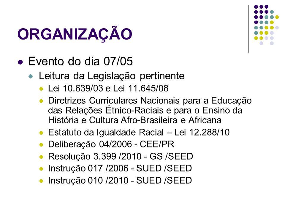 ORGANIZAÇÃO Evento do dia 07/05 Leitura da Legislação pertinente Lei 10.639/03 e Lei 11.645/08 Diretrizes Curriculares Nacionais para a Educação das Relações Étnico-Raciais e para o Ensino da História e Cultura Afro-Brasileira e Africana Estatuto da Igualdade Racial – Lei 12.288/10 Deliberação 04/2006 - CEE/PR Resolução 3.399 /2010 - GS /SEED Instrução 017 /2006 - SUED /SEED Instrução 010 /2010 - SUED /SEED