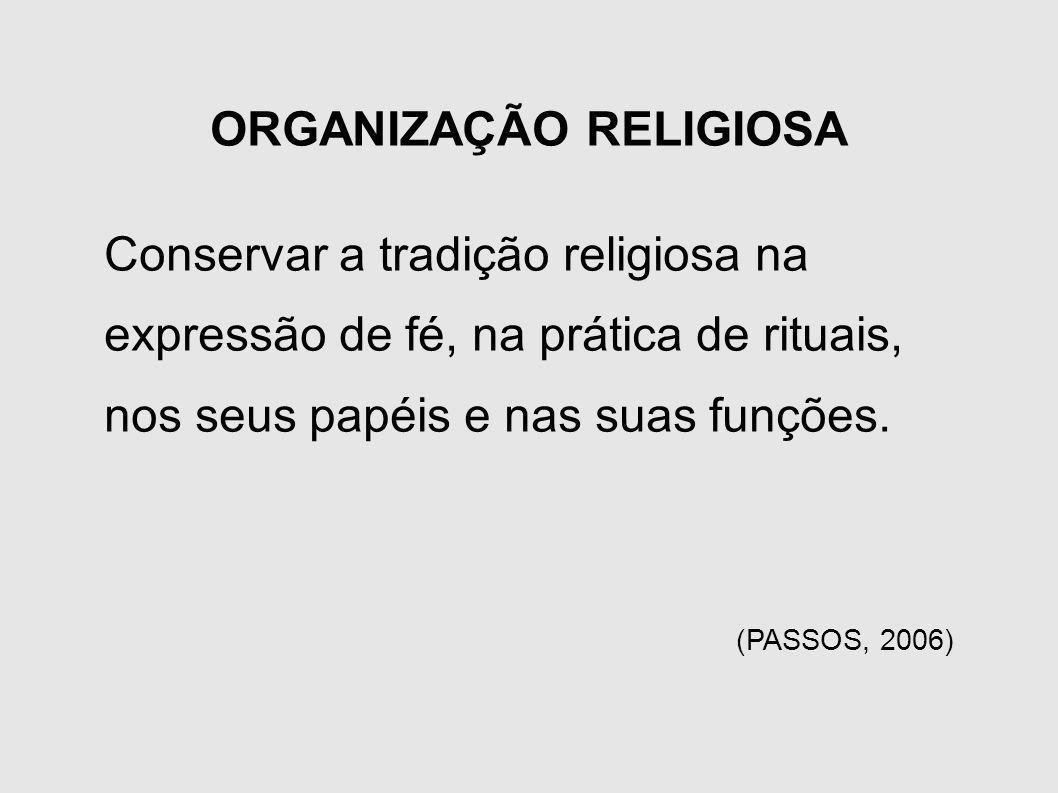 ORGANIZAÇÃO RELIGIOSA Conservar a tradição religiosa na expressão de fé, na prática de rituais, nos seus papéis e nas suas funções. (PASSOS, 2006)