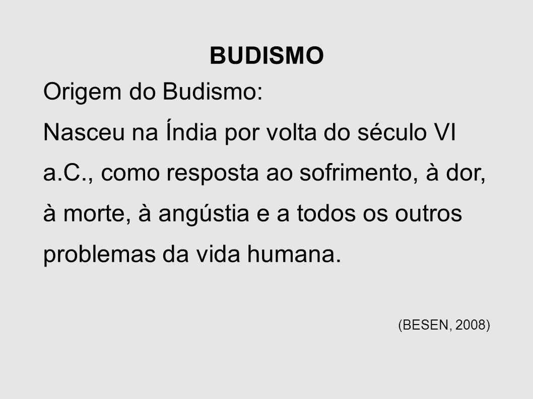 BUDISMO Origem do Budismo: Nasceu na Índia por volta do século VI a.C., como resposta ao sofrimento, à dor, à morte, à angústia e a todos os outros pr