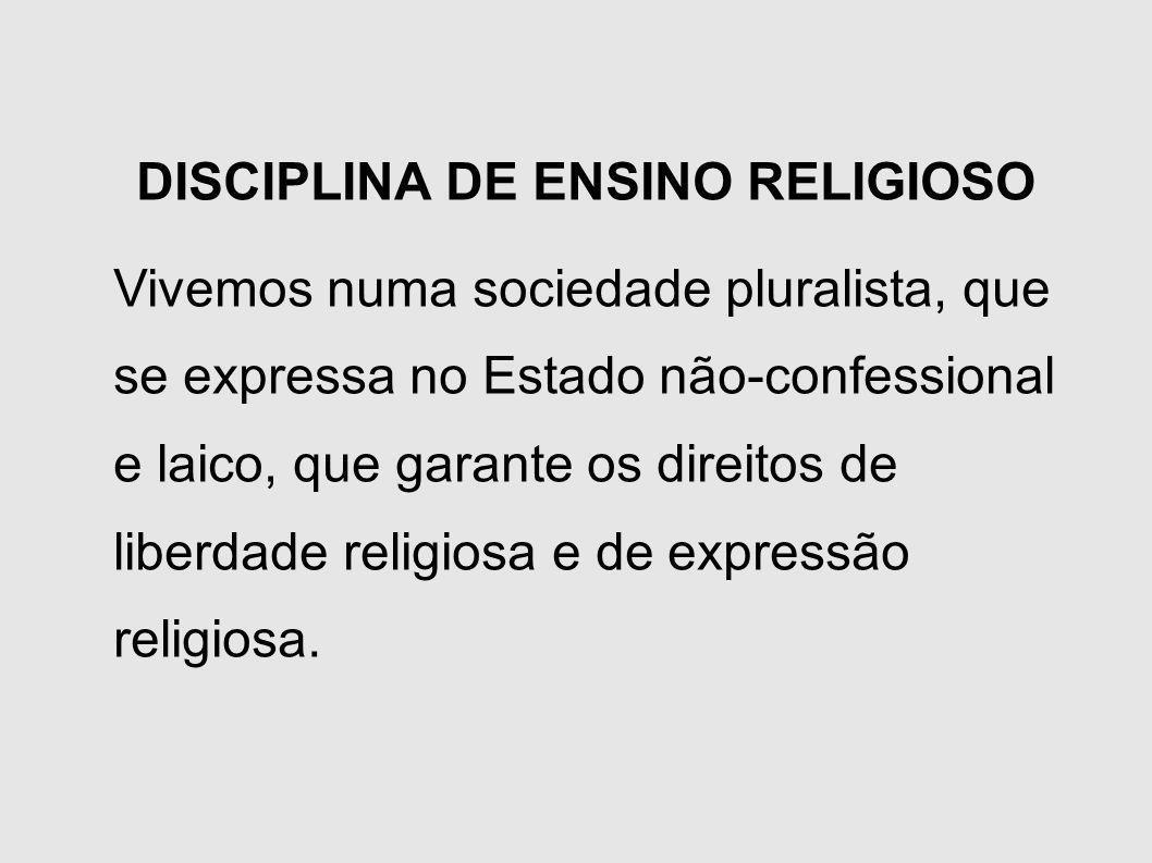 DISCIPLINA DE ENSINO RELIGIOSO Vivemos numa sociedade pluralista, que se expressa no Estado não-confessional e laico, que garante os direitos de liber