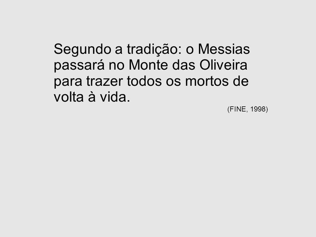 Segundo a tradição: o Messias passará no Monte das Oliveira para trazer todos os mortos de volta à vida. (FINE, 1998)