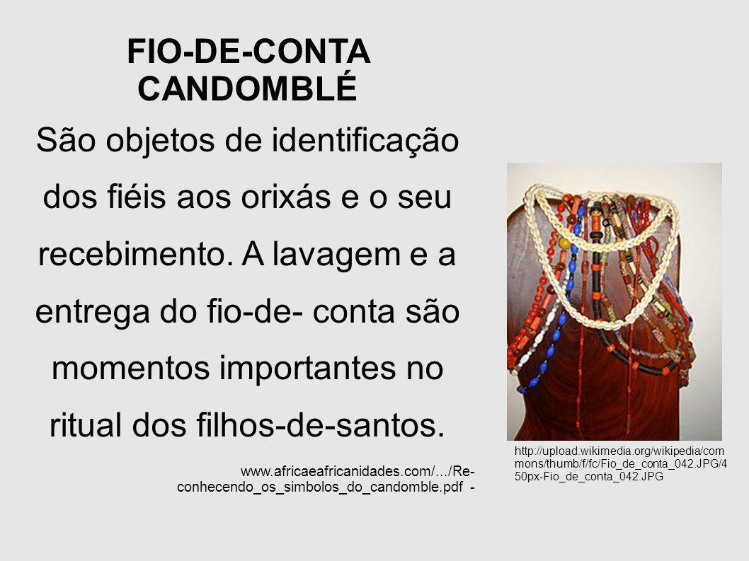 FIO-DE-CONTA CANDOMBLÉ São objetos de identificação dos fiéis aos orixás e o seu recebimento. A lavagem e a entrega do fio-de- conta são momentos impo