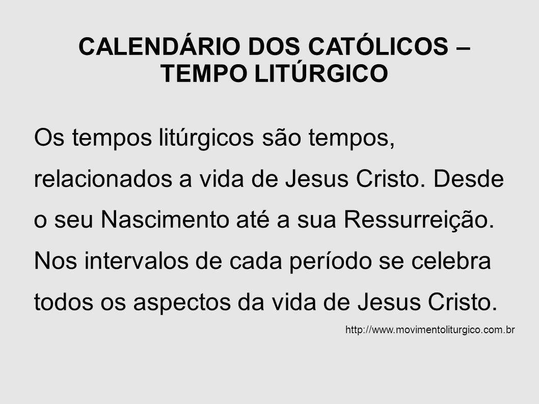 CALENDÁRIO DOS CATÓLICOS – TEMPO LITÚRGICO Os tempos litúrgicos são tempos, relacionados a vida de Jesus Cristo. Desde o seu Nascimento até a sua Ress