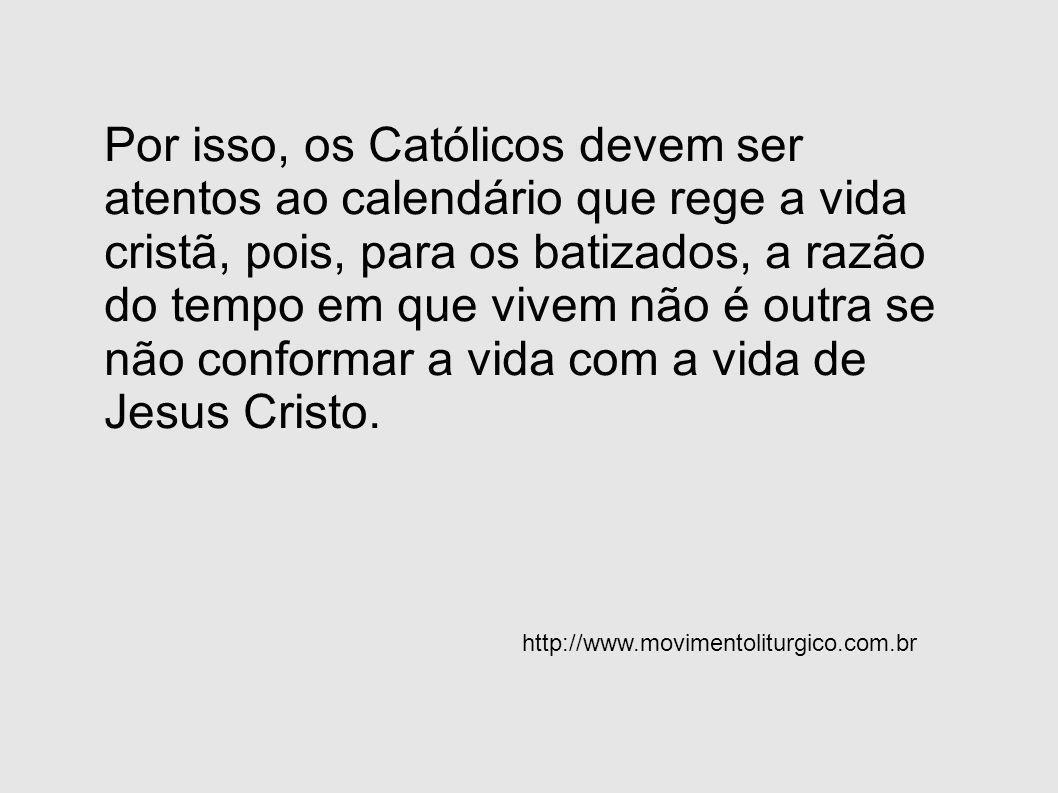 Por isso, os Católicos devem ser atentos ao calendário que rege a vida cristã, pois, para os batizados, a razão do tempo em que vivem não é outra se n