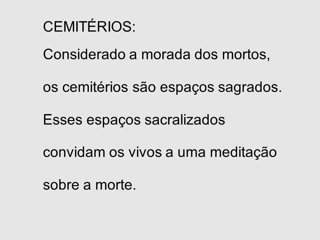 CEMITÉRIOS: Considerado a morada dos mortos, os cemitérios são espaços sagrados. Esses espaços sacralizados convidam os vivos a uma meditação sobre a
