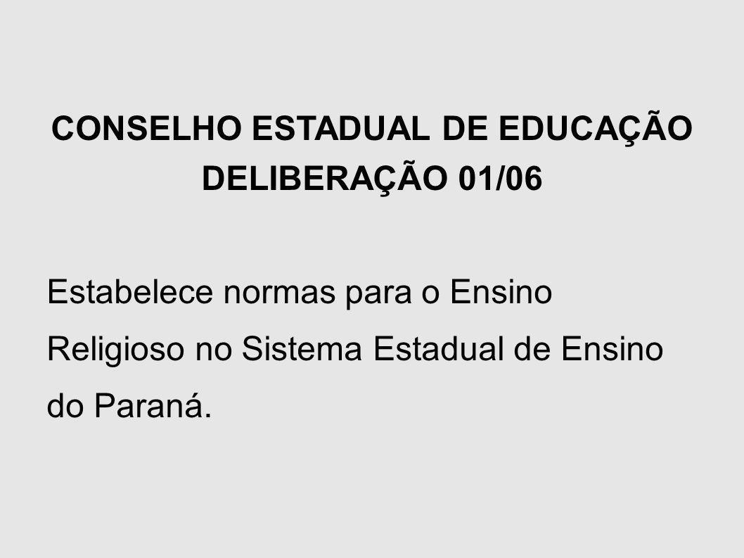 CONSELHO ESTADUAL DE EDUCAÇÃO DELIBERAÇÃO 01/06 Estabelece normas para o Ensino Religioso no Sistema Estadual de Ensino do Paraná.