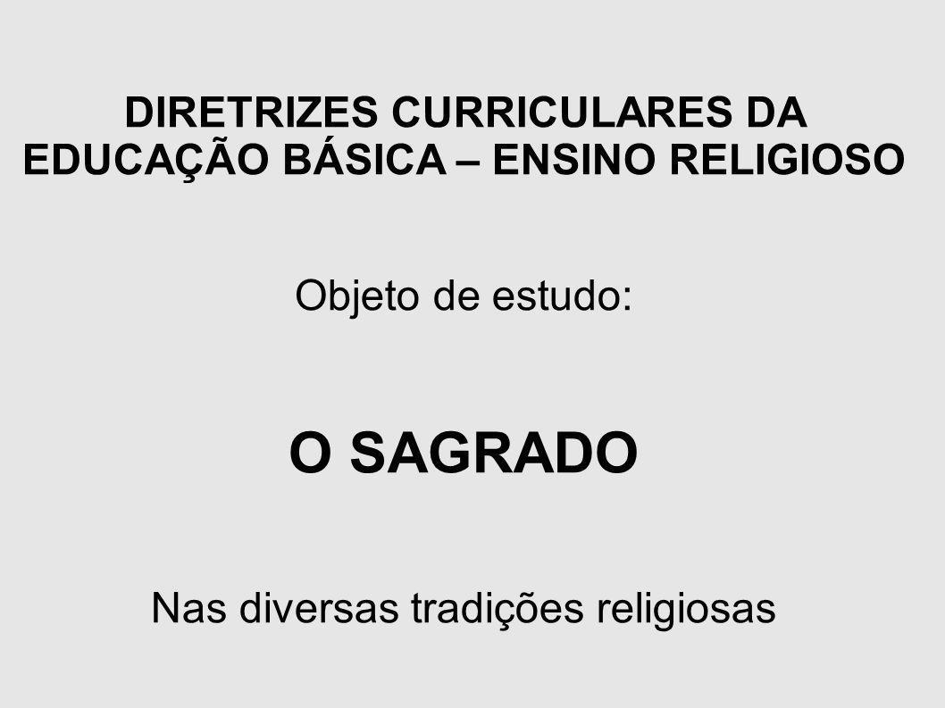 DIRETRIZES CURRICULARES DA EDUCAÇÃO BÁSICA – ENSINO RELIGIOSO Objeto de estudo: O SAGRADO Nas diversas tradições religiosas