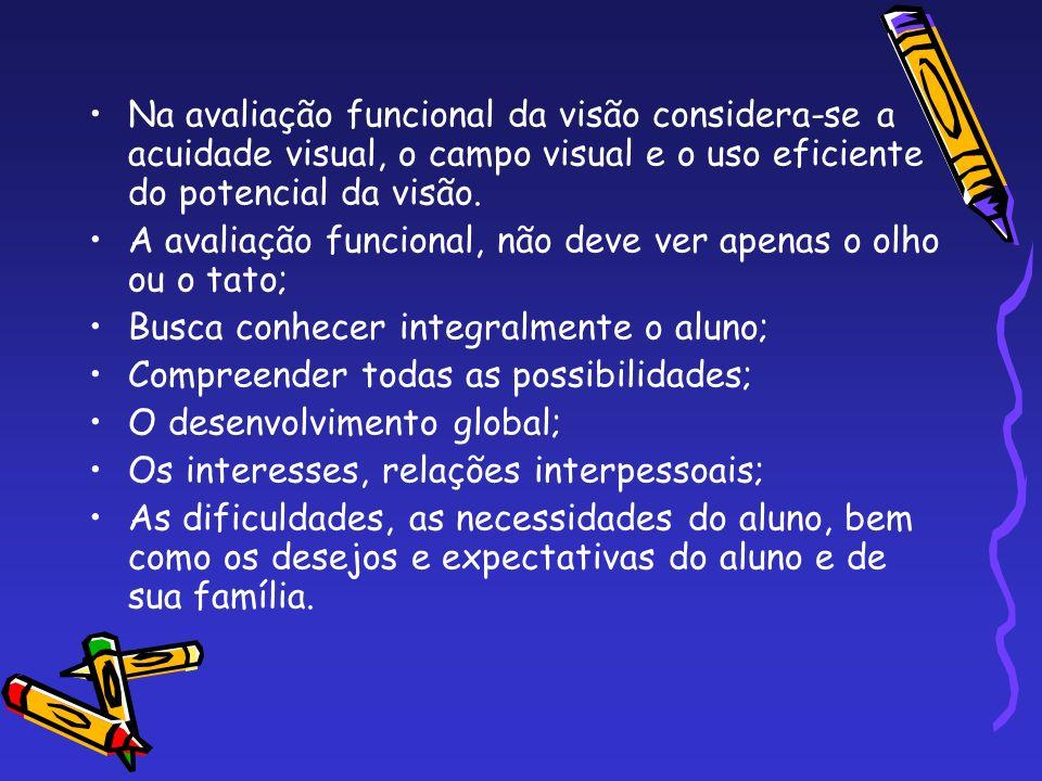 Na avaliação funcional da visão considera-se a acuidade visual, o campo visual e o uso eficiente do potencial da visão. A avaliação funcional, não dev