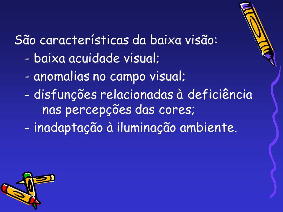 São características da baixa visão: - baixa acuidade visual; - anomalias no campo visual; - disfunções relacionadas à deficiência nas percepções das c