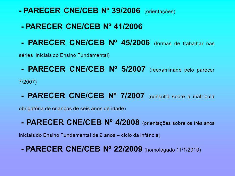 - PARECER CNE/CEB Nº 39/2006 (orientações) - PARECER CNE/CEB Nº 41/2006 - PARECER CNE/CEB Nº 45/2006 (formas de trabalhar nas séries iniciais do Ensino Fundamental) - PARECER CNE/CEB Nº 5/2007 (reexaminado pelo parecer 7/2007) - PARECER CNE/CEB Nº 7/2007 (consulta sobre a matrícula obrigatória de crianças de seis anos de idade) - PARECER CNE/CEB Nº 4/2008 (orientações sobre os três anos iniciais do Ensino Fundamental de 9 anos – ciclo da infância) - PARECER CNE/CEB Nº 22/2009 (homologado 11/1/2010)
