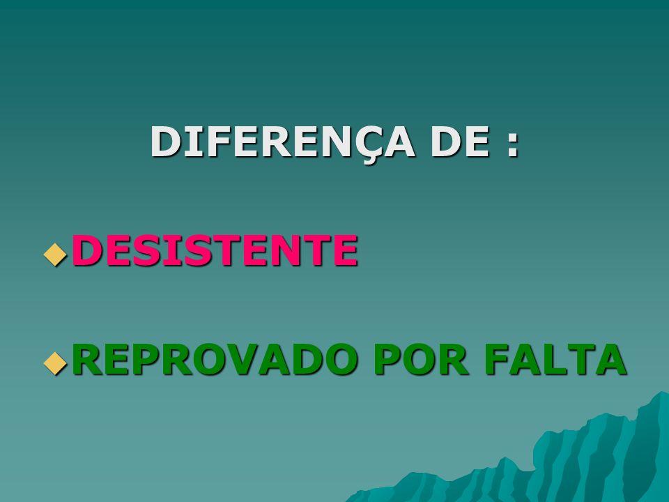 DIFERENÇA DE : DESISTENTE DESISTENTE REPROVADO POR FALTA REPROVADO POR FALTA