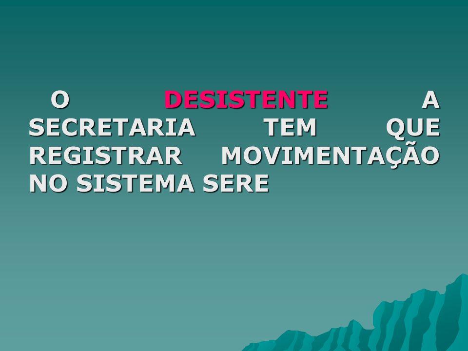 O DESISTENTE A SECRETARIA TEM QUE REGISTRAR MOVIMENTAÇÃO NO SISTEMA SERE O DESISTENTE A SECRETARIA TEM QUE REGISTRAR MOVIMENTAÇÃO NO SISTEMA SERE