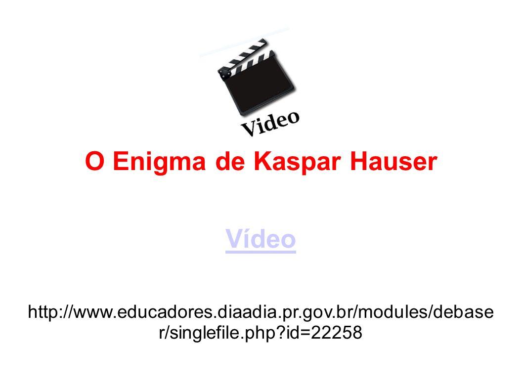 O Enigma de Kaspar Hauser Vídeo http://www.educadores.diaadia.pr.gov.br/modules/debase r/singlefile.php?id=22258