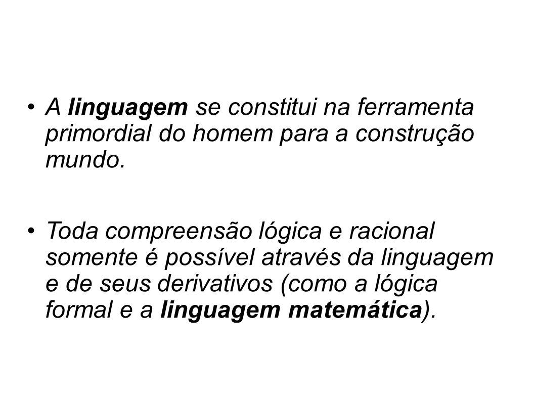 A linguagem se constitui na ferramenta primordial do homem para a construção mundo. Toda compreensão lógica e racional somente é possível através da l