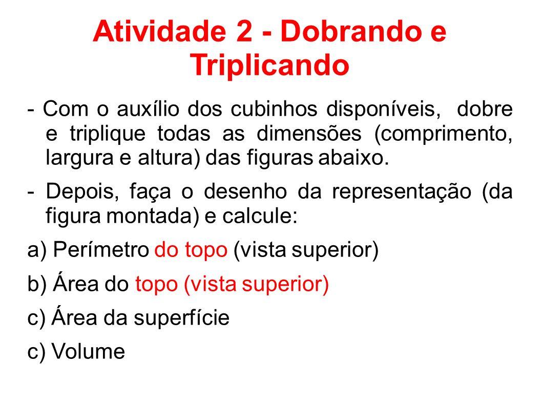 Atividade 2 - Dobrando e Triplicando - Com o auxílio dos cubinhos disponíveis, dobre e triplique todas as dimensões (comprimento, largura e altura) da