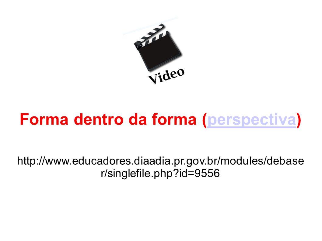 Forma dentro da forma (perspectiva)perspectiva http://www.educadores.diaadia.pr.gov.br/modules/debase r/singlefile.php?id=9556