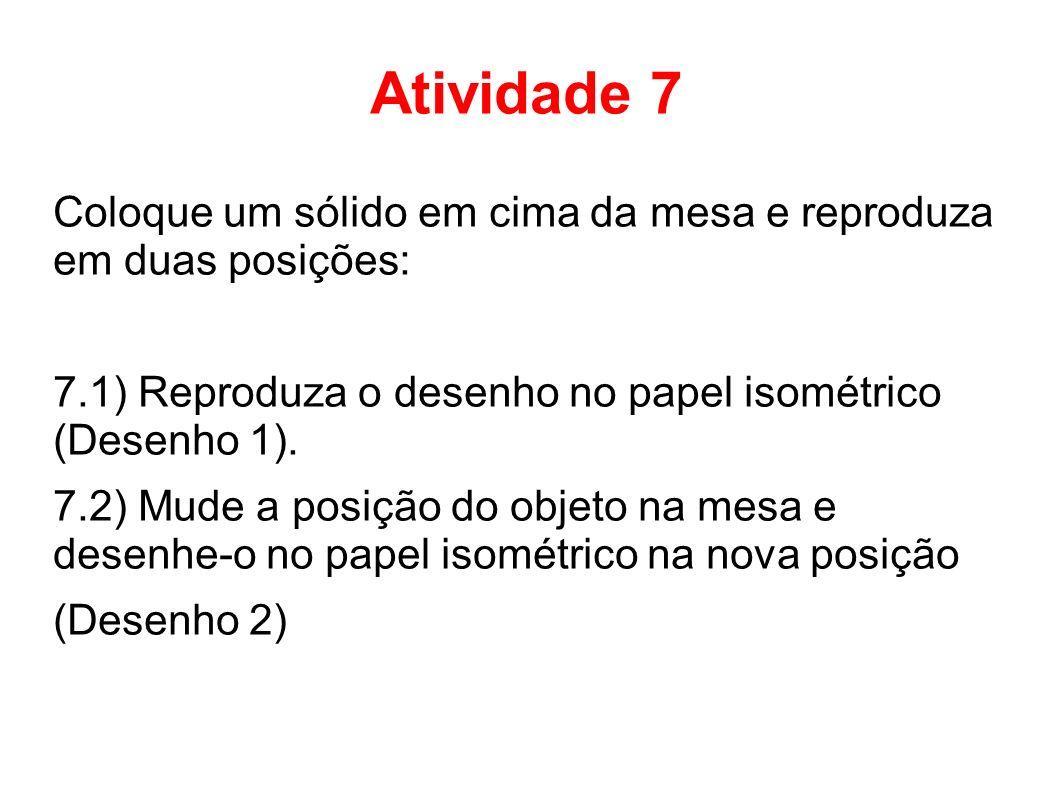 Atividade 7 Coloque um sólido em cima da mesa e reproduza em duas posições: 7.1) Reproduza o desenho no papel isométrico (Desenho 1). 7.2) Mude a posi