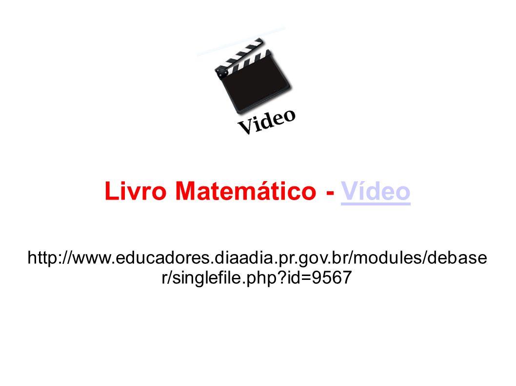 Livro Matemático - VídeoVídeo http://www.educadores.diaadia.pr.gov.br/modules/debase r/singlefile.php?id=9567