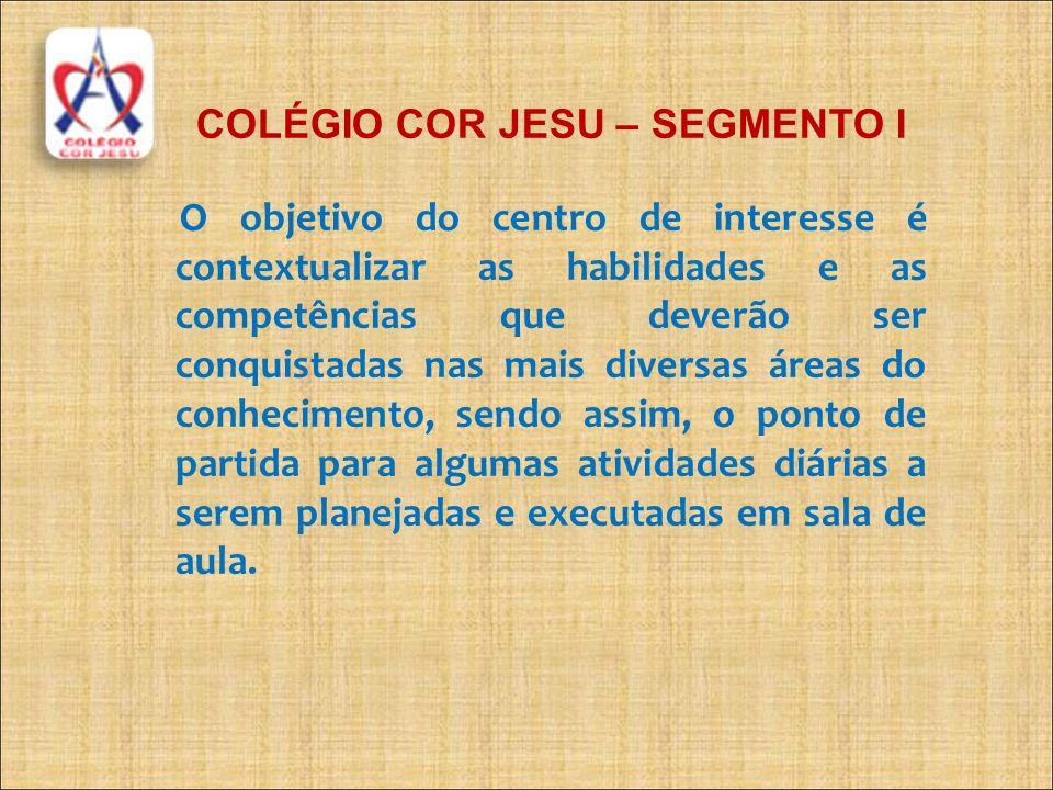COLÉGIO COR JESU – SEGMENTO I O objetivo do centro de interesse é contextualizar as habilidades e as competências que deverão ser conquistadas nas mai