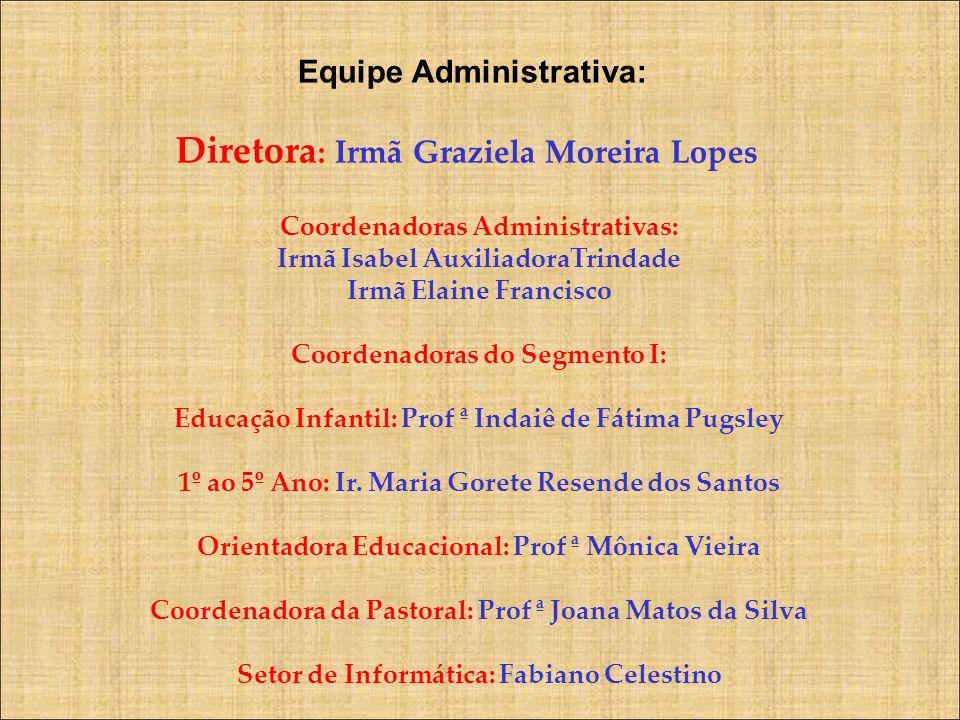 Equipe Administrativa: Diretora : Irmã Graziela Moreira Lopes Coordenadoras Administrativas: Irmã Isabel AuxiliadoraTrindade Irmã Elaine Francisco Coo
