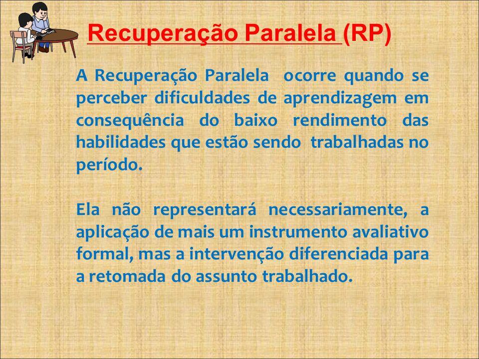 Recuperação Paralela (RP) A Recuperação Paralela ocorre quando se perceber dificuldades de aprendizagem em consequência do baixo rendimento das habili