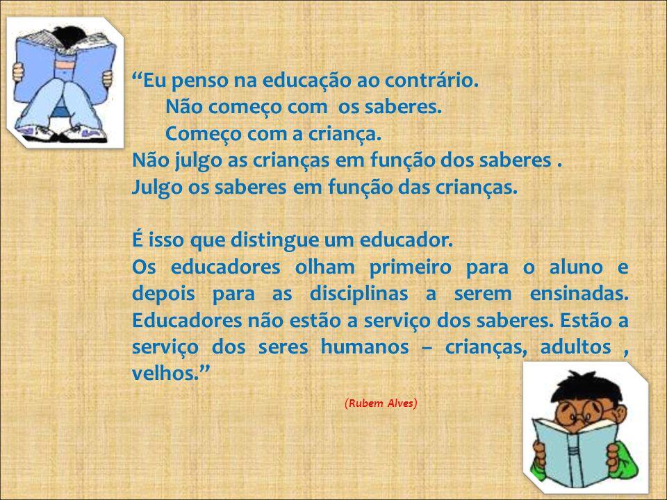 Eu penso na educação ao contrário. Não começo com os saberes. Começo com a criança. Não julgo as crianças em função dos saberes. Julgo os saberes em f