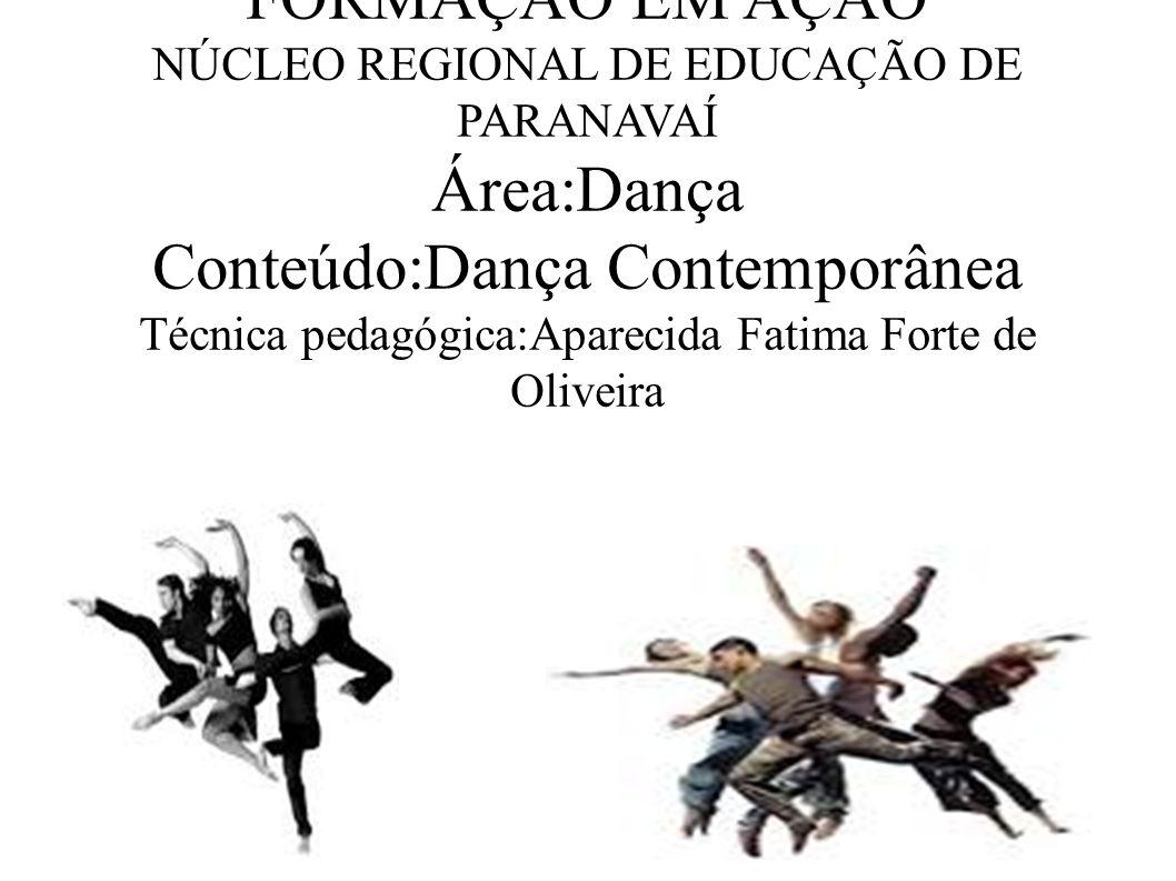 FORMAÇÃO EM AÇÃO NÚCLEO REGIONAL DE EDUCAÇÃO DE PARANAVAÍ Área:Dança Conteúdo:Dança Contemporânea Técnica pedagógica:Aparecida Fatima Forte de Oliveira