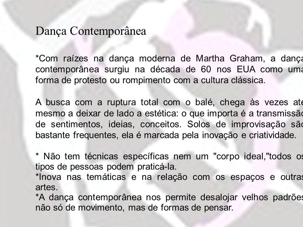 Dança Contemporânea *Com raízes na dança moderna de Martha Graham, a dança contemporânea surgiu na década de 60 nos EUA como uma forma de protesto ou rompimento com a cultura clássica.