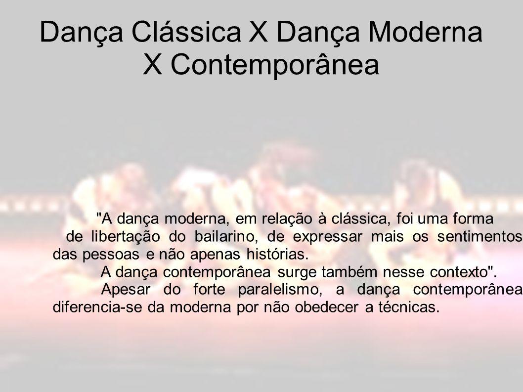 Dança Clássica X Dança Moderna X Contemporânea A dança moderna, em relação à clássica, foi uma forma de libertação do bailarino, de expressar mais os sentimentos das pessoas e não apenas histórias.