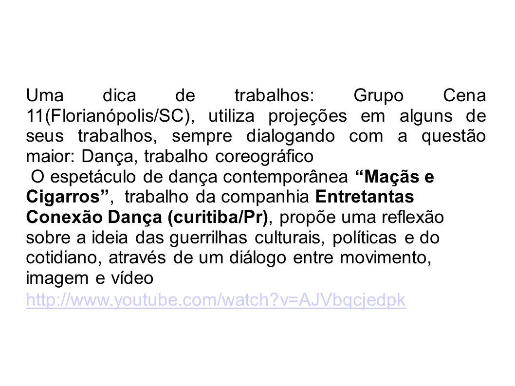 Uma dica de trabalhos: Grupo Cena 11(Florianópolis/SC), utiliza projeções em alguns de seus trabalhos, sempre dialogando com a questão maior: Dança, trabalho coreográfico O espetáculo de dança contemporânea Maçãs e Cigarros, trabalho da companhia Entretantas Conexão Dança (curitiba/Pr), propõe uma reflexão sobre a ideia das guerrilhas culturais, políticas e do cotidiano, através de um diálogo entre movimento, imagem e vídeo http://www.youtube.com/watch v=AJVbqcjedpk