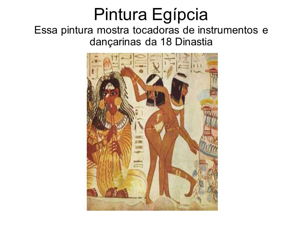 Pintura Egípcia Essa pintura mostra tocadoras de instrumentos e dançarinas da 18 Dinastia