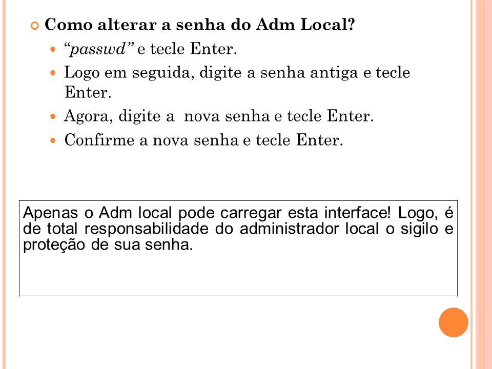 Como alterar a senha do Adm Local? passwd e tecle Enter. Logo em seguida, digite a senha antiga e tecle Enter. Agora, digite a nova senha e tecle Ente