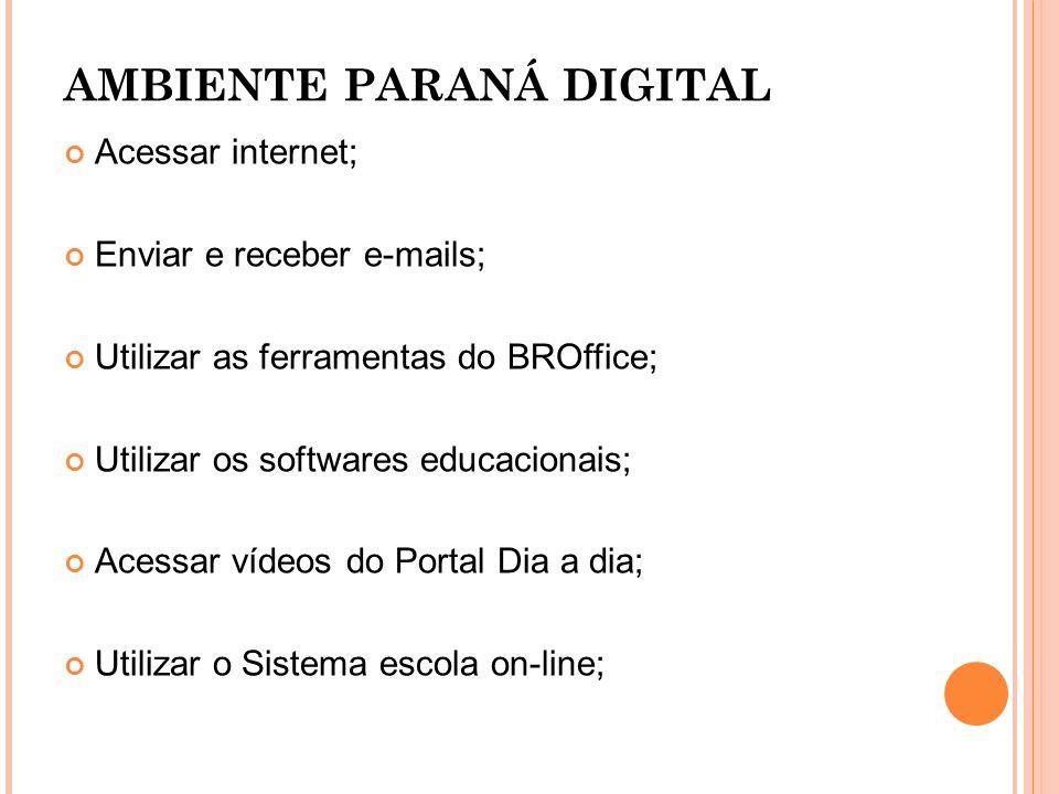 AMBIENTE PARANÁ DIGITAL Acessar internet; Enviar e receber e-mails; Utilizar as ferramentas do BROffice; Utilizar os softwares educacionais; Acessar v